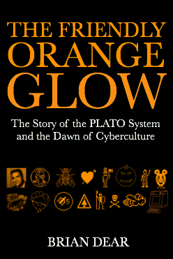 The Friendly Orange Glow: The Story of the PLATO System and the Dawn of Cyberculture, by Brian Dear